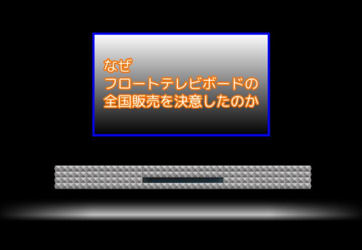 なぜフロートテレビボードの全国販売を決意したのか